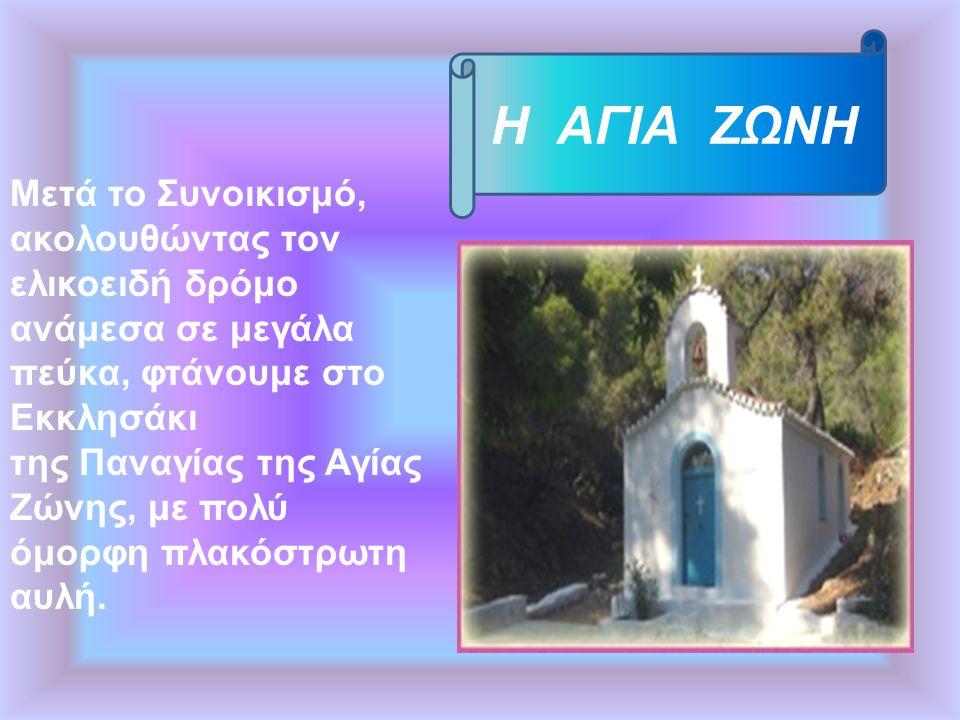 Η ΑΓΙΑ ΖΩΝΗ Mετά το Συνοικισμό, ακολουθώντας τον ελικοειδή δρόμο ανάμεσα σε μεγάλα πεύκα, φτάνουμε στο Εκκλησάκι της Παναγίας της Αγίας Ζώνης, με πολύ