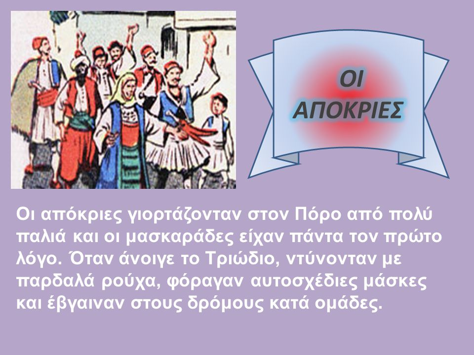 Οι απόκριες γιορτάζονταν στον Πόρο από πολύ παλιά και οι μασκαράδες είχαν πάντα τον πρώτο λόγο. Όταν άνοιγε το Τριώδιο, ντύνονταν με παρδαλά ρούχα, φό