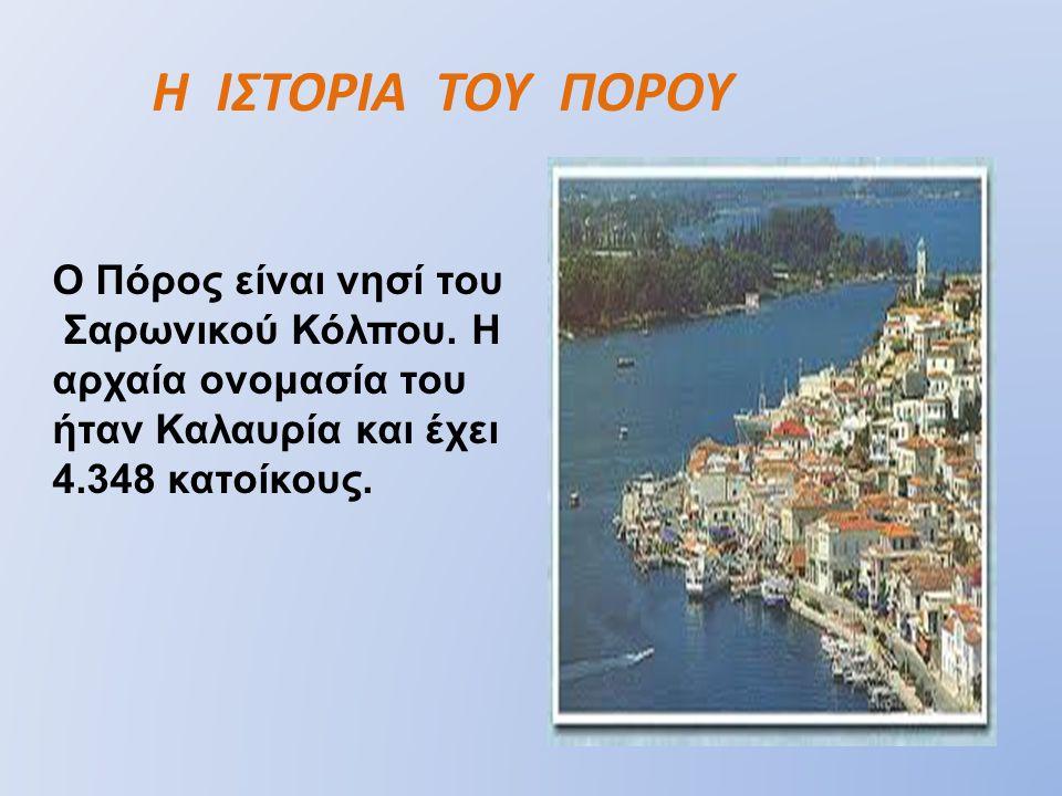 Ο Πόρος είναι νησί του Σαρωνικού Κόλπου. Η αρχαία ονομασία του ήταν Καλαυρία και έχει 4.348 κατοίκους. Η ΙΣΤΟΡΙΑ ΤΟΥ ΠΟΡΟΥ