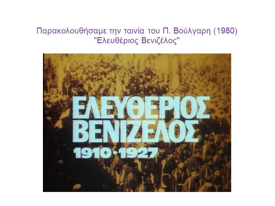 Παρακολουθήσαμε την ταινία του Π. Βούλγαρη (1980) Ελευθέριος Βενιζέλος