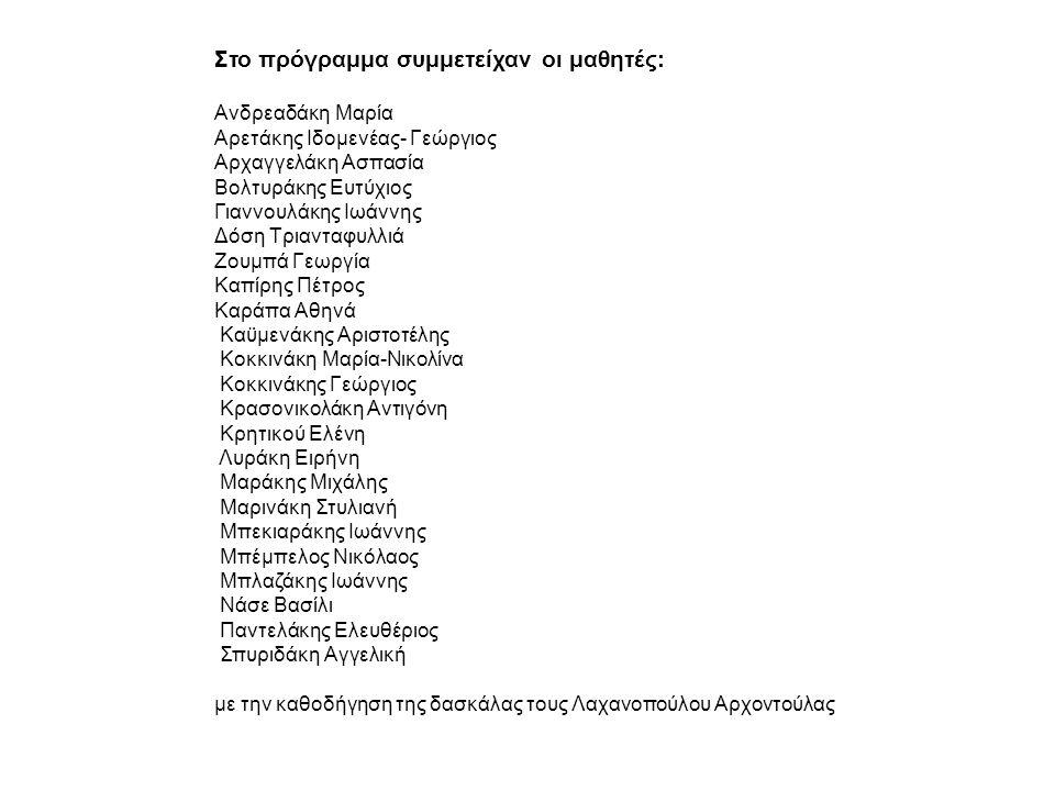 Στο πρόγραμμα συμμετείχαν οι μαθητές: Ανδρεαδάκη Μαρία Αρετάκης Ιδομενέας- Γεώργιος Αρχαγγελάκη Ασπασία Βολτυράκης Ευτύχιος Γιαννουλάκης Ιωάννης Δόση Τριανταφυλλιά Ζουμπά Γεωργία Καπίρης Πέτρος Καράπα Αθηνά Καϋμενάκης Αριστοτέλης Κοκκινάκη Μαρία-Νικολίνα Κοκκινάκης Γεώργιος Κρασονικολάκη Αντιγόνη Κρητικού Ελένη Λυράκη Ειρήνη Μαράκης Μιχάλης Μαρινάκη Στυλιανή Μπεκιαράκης Ιωάννης Μπέμπελος Νικόλαος Μπλαζάκης Ιωάννης Νάσε Βασίλι Παντελάκης Ελευθέριος Σπυριδάκη Αγγελική με την καθοδήγηση της δασκάλας τους Λαχανοπούλου Αρχοντούλας
