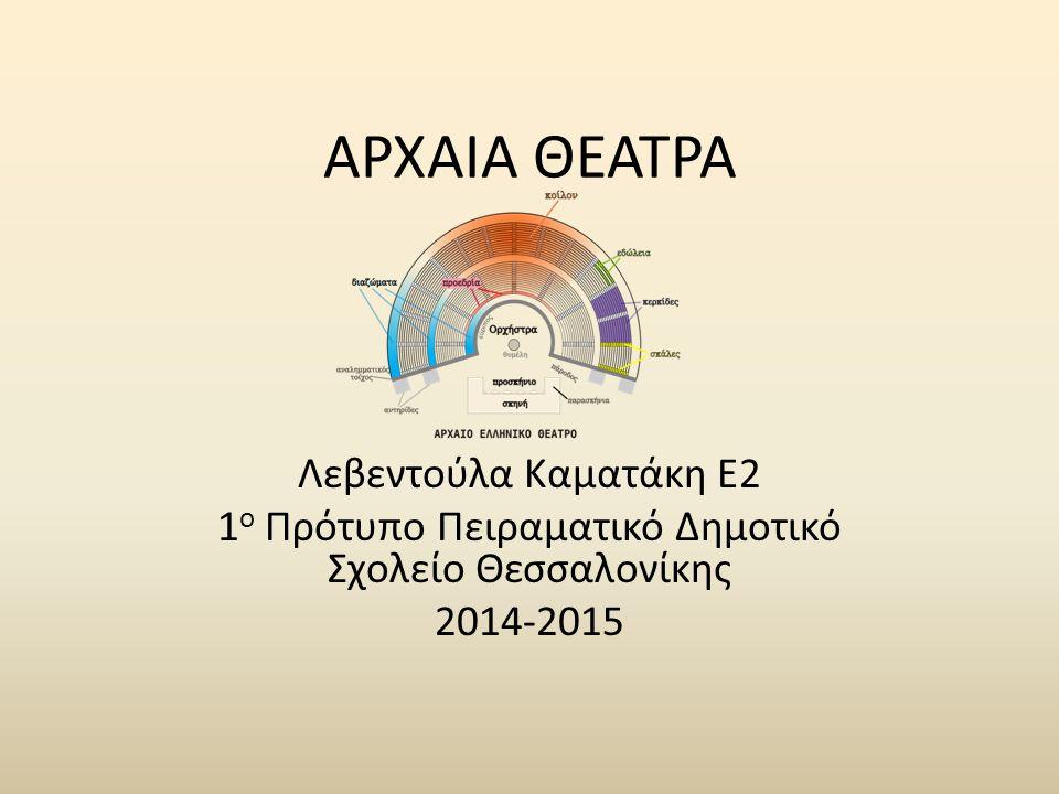 ΑΡΧΑΙΑ ΘΕΑΤΡΑ Λεβεντούλα Καματάκη Ε2 1 ο Πρότυπο Πειραματικό Δημοτικό Σχολείο Θεσσαλονίκης 2014-2015