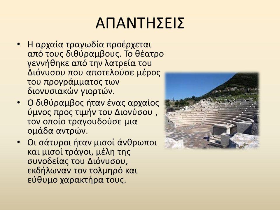 ΑΠΑΝΤΗΣΕΙΣ Η αρχαία τραγωδία προέρχεται από τους διθύραμβους. Το θέατρο γεννήθηκε από την λατρεία του Διόνυσου που αποτελούσε μέρος του προγράμματος τ