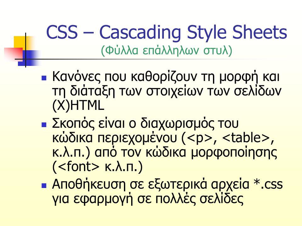 CSS – Cascading Style Sheets (Φύλλα επάλληλων στυλ) Κανόνες που καθορίζουν τη μορφή και τη διάταξη των στοιχείων των σελίδων (X)HTML Σκοπός είναι ο διαχωρισμός του κώδικα περιεχομένου (,, κ.λ.π.) από τον κώδικα μορφοποίησης ( κ.λ.π.) Αποθήκευση σε εξωτερικά αρχεία *.css για εφαρμογή σε πολλές σελίδες