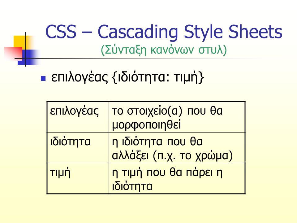 CSS – Cascading Style Sheets (Παραδείγματα κανόνων στυλ) επιλογέας {ιδιότητα: τιμή} body {color: black}χρώμα κειμένου p {font-family: sans serif }τιμή δύο λέξεων σε εισαγωγικά (τύπος γραμματοσειράς) p {text-align:center;color:red}ταυτόχρονη ρύθμιση πολλών ιδιοτήτων (στοίχιση και χρώμα κειμένου) p { text-align: center; color: black; font-family: arial } πιο ευανάγνωστη σύνταξη κανόνων για ρύθμιση πολλών ιδιοτήτων (στοίχιση, χρώμα, τύπος γραμματοσειράς)