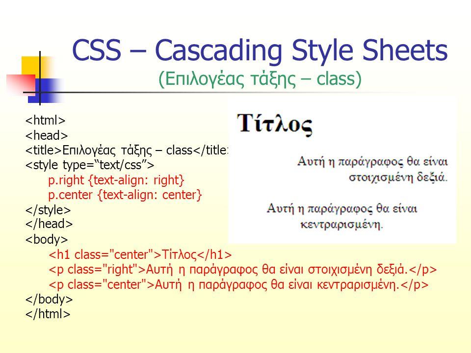 CSS – Cascading Style Sheets (Επιλογέας τάξης – class) Επιλογέας τάξης – class.center {text-align: center} Αυτός ο τίτλος θα είναι κεντραρισμένος Αυτή η παράγραφος θα είναι κεντραρισμένη