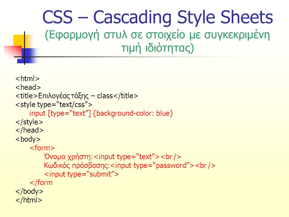 CSS – Cascading Style Sheets (Εφαρμογή στυλ σε στοιχείο με συγκεκριμένη τιμή ιδιότητας) Επιλογέας τάξης – class input [type= text ] {background-color: blue} Όνομα χρήστη: Κωδικός πρόσβασης: </form