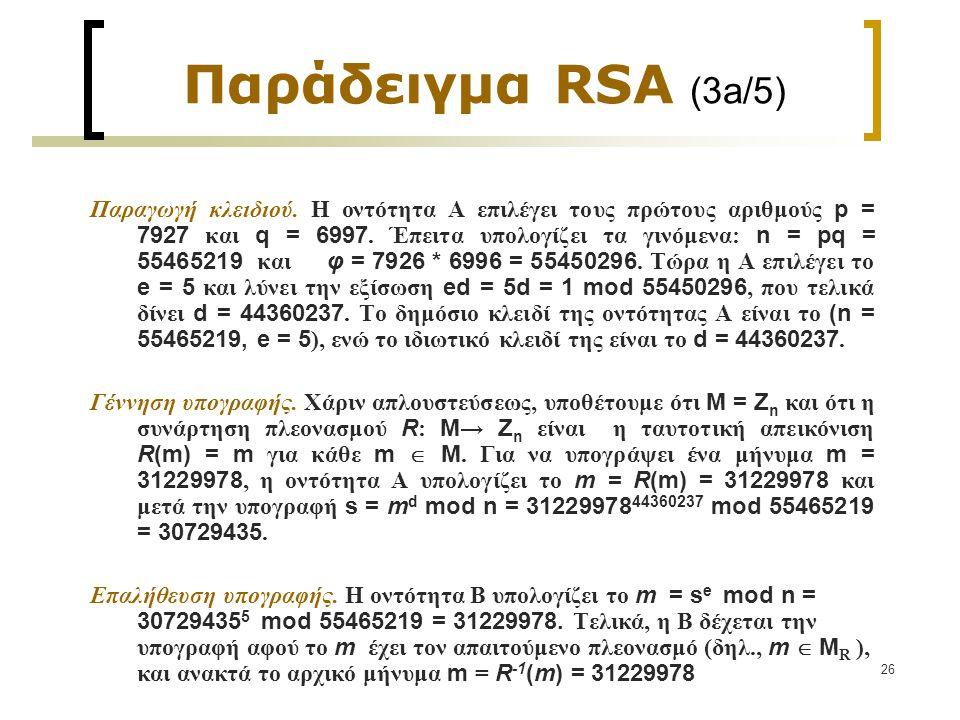26 Παράδειγμα RSA (3a/5) Παραγωγή κλειδιού. Η οντότητα Α επιλέγει τους πρώτους αριθμούς p = 7927 και q = 6997. Έπειτα υπολογίζει τα γινόμενα: n = pq =