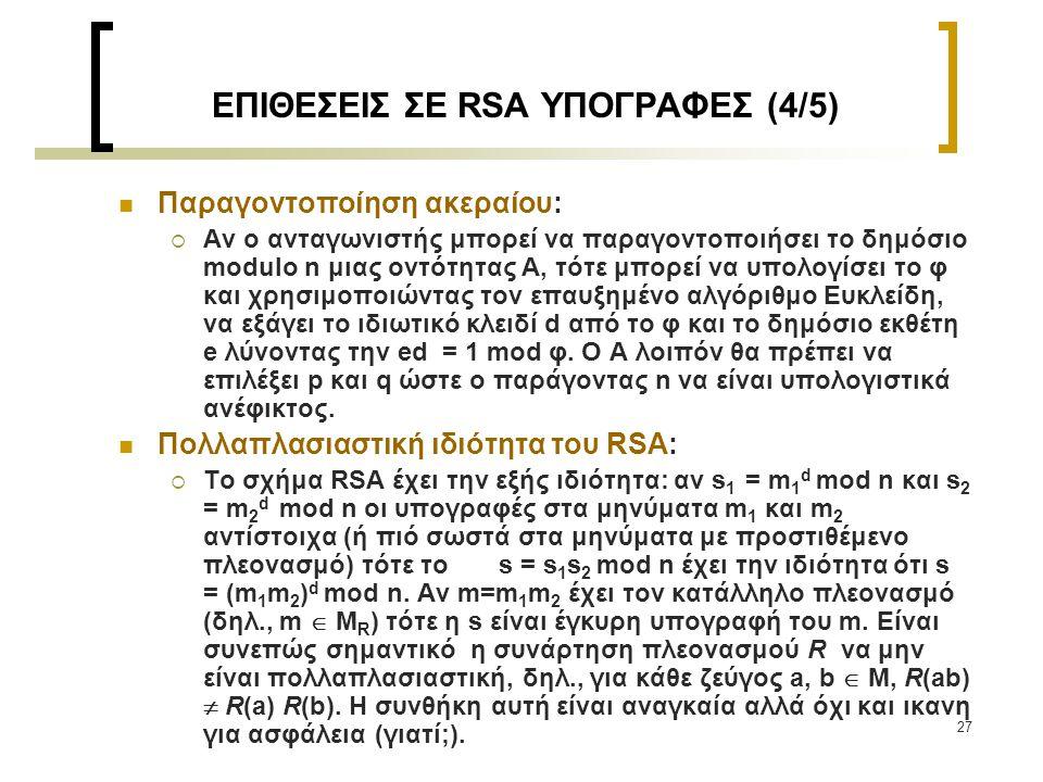 27 ΕΠΙΘΕΣΕΙΣ ΣΕ RSA ΥΠΟΓΡΑΦΕΣ (4/5) Παραγοντοποίηση ακεραίου:  Αν ο ανταγωνιστής μπορεί να παραγοντοποιήσει το δημόσιο modulo n μιας οντότητας Α, τότ