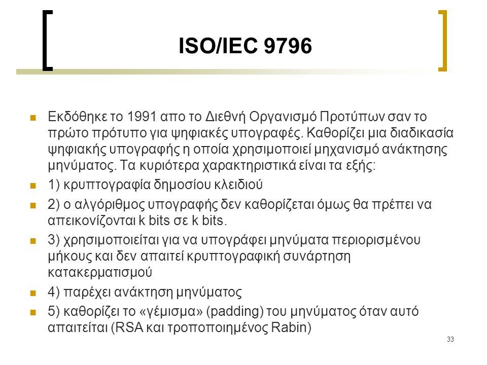 33 ISO/IEC 9796 Εκδόθηκε το 1991 απο το Διεθνή Οργανισμό Προτύπων σαν το πρώτο πρότυπο για ψηφιακές υπογραφές. Καθορίζει μια διαδικασία ψηφιακής υπογρ