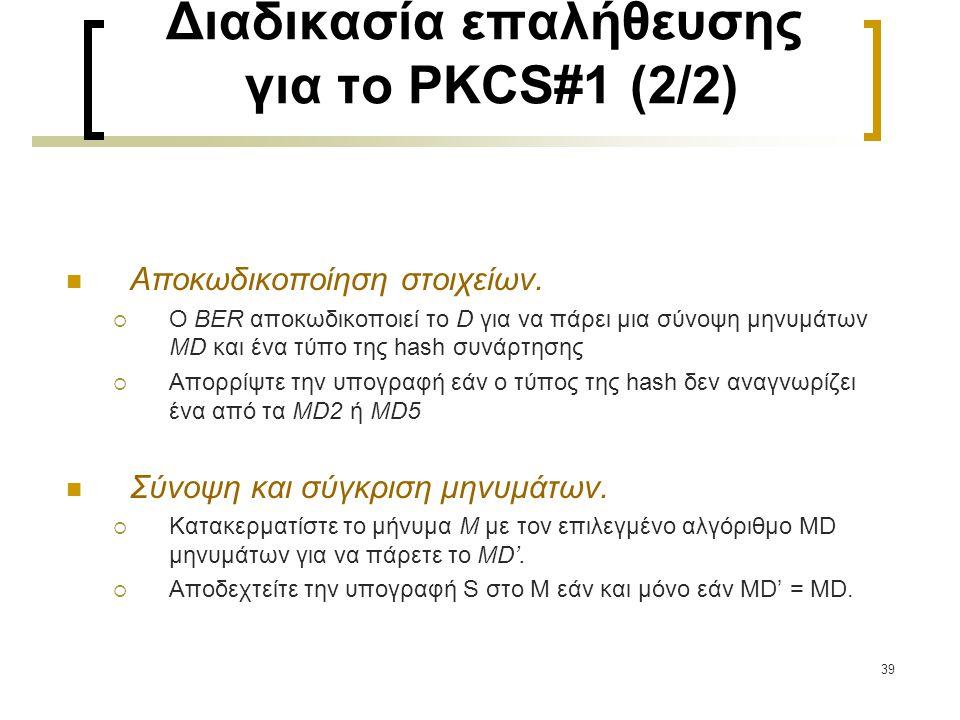 39 Διαδικασία επαλήθευσης για το PKCS#1 (2/2) Αποκωδικοποίηση στοιχείων.  Ο BER αποκωδικοποιεί το D για να πάρει μια σύνοψη μηνυμάτων MD και ένα τύπο