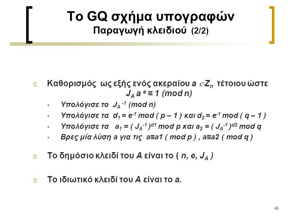 46 To GQ σχήμα υπογραφών Παραγωγή κλειδιού (2/2)  Καθορισμός ως εξής ενός ακεραίου a  Ζ n τέτοιου ώστε J A a e ≡ 1 (mod n) Υπολόγισε το J A -1 (mod