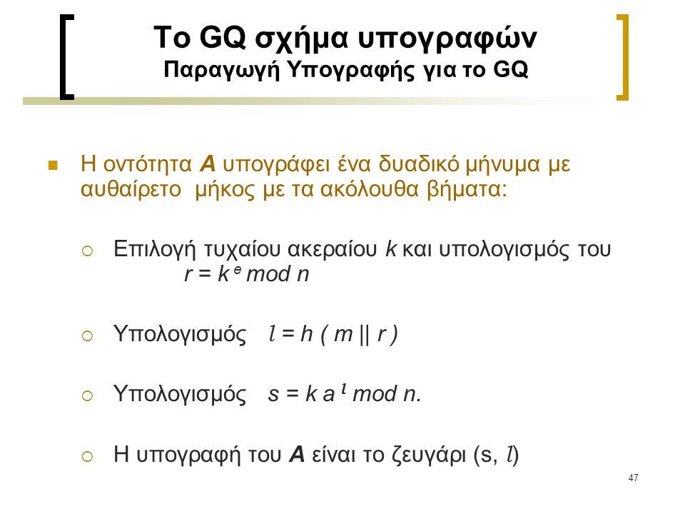 47 To GQ σχήμα υπογραφών Παραγωγή Υπογραφής για το GQ Η οντότητα Α υπογράφει ένα δυαδικό μήνυμα με αυθαίρετο μήκος με τα ακόλουθα βήματα:  Επιλογή τυ