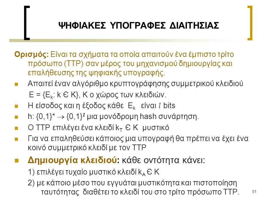 62 ΨΗΦΙΑΚΕΣ ΥΠΟΓΡΑΦΕΣ ΔΙΑΙΤΗΣΙΑΣ Η οντότητα Α υπογράφει το m μέσω του ΤΤΡ Δημιουργία υπογραφής: 1) η Α υπολογίζει H = h(m) 2) η Α κρυπτογραφεί το H με το E για να πάρει u = E k A (H) 3) η Α στέλνει στον ΤΤΡ το u μαζί με την ταυτότητά του Ι Α 4) Ο ΤΤΡ υπολογίζει Ε k A -1 (u) για να πάρει Η 5) Ο ΤΤΡ υπολογίζει το s = E k Τ (H || I A ) και το στέλνει στην Α 6) η υπογραφή της Α στο m είναι το s 7) Η Α στέλνει στην Β τα (m, s)