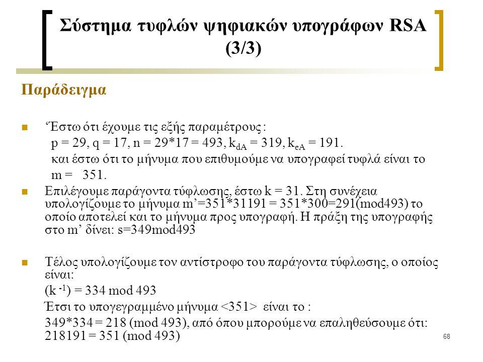 68 Σύστημα τυφλών ψηφιακών υπογράφων RSA (3/3) Παράδειγμα 'Έστω ότι έχουμε τις εξής παραμέτρους : p = 29, q = 17, n = 29*17 = 493, k dA = 319, k eA =