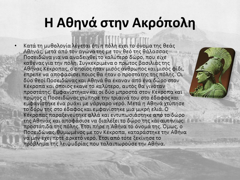 H Αθηνά στην Ακρόπολη Κατά τη μυθολογία λέγεται ότι η πόλη έχει το όνομα της θεάς Αθηνάς, μετά από τον αγώνα της με τον θεό της θάλασσας Ποσειδώνα για