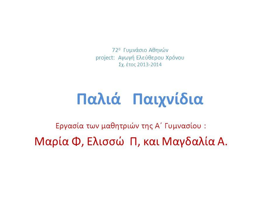 72 ο Γυμνάσιο Αθηνών project: Αγωγή Ελεύθερου Χρόνου Σχ. έτος 2013-2014 Παλιά Παιχνίδια Εργασία των μαθητριών της Α΄ Γυμνασίου : Μαρία Φ, Ελισσώ Π, κα
