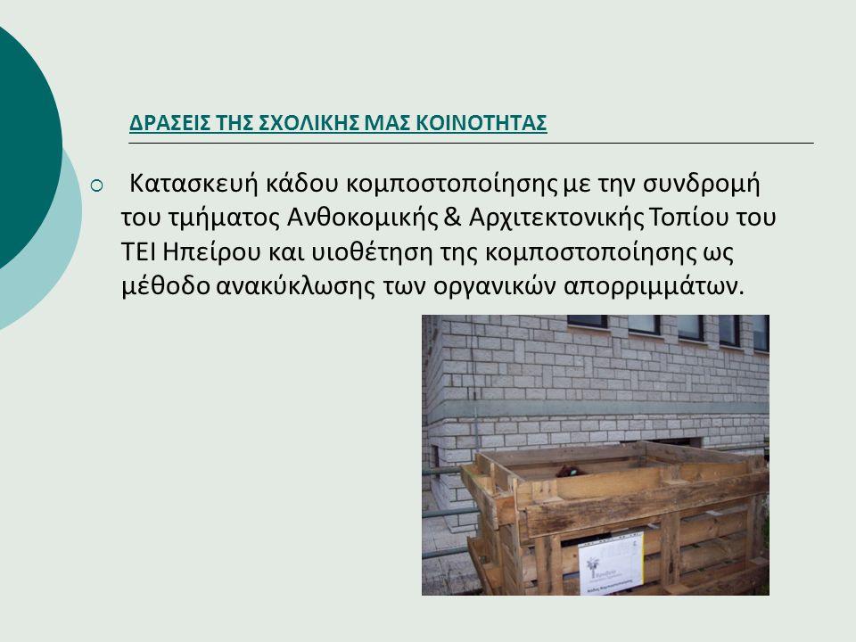 ΔΡΑΣΕΙΣ ΤΗΣ ΣΧΟΛΙΚΗΣ ΜΑΣ ΚΟΙΝΟΤΗΤΑΣ  Κατασκευή κάδου κομποστοποίησης με την συνδρομή του τμήματος Ανθοκομικής & Αρχιτεκτονικής Τοπίου του ΤΕΙ Ηπείρου και υιοθέτηση της κομποστοποίησης ως μέθοδο ανακύκλωσης των οργανικών απορριμμάτων.
