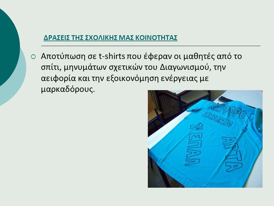 ΔΡΑΣΕΙΣ ΤΗΣ ΣΧΟΛΙΚΗΣ ΜΑΣ ΚΟΙΝΟΤΗΤΑΣ  Αποτύπωση σε t-shirts που έφεραν οι μαθητές από το σπίτι, μηνυμάτων σχετικών του Διαγωνισμού, την αειφορία και τ