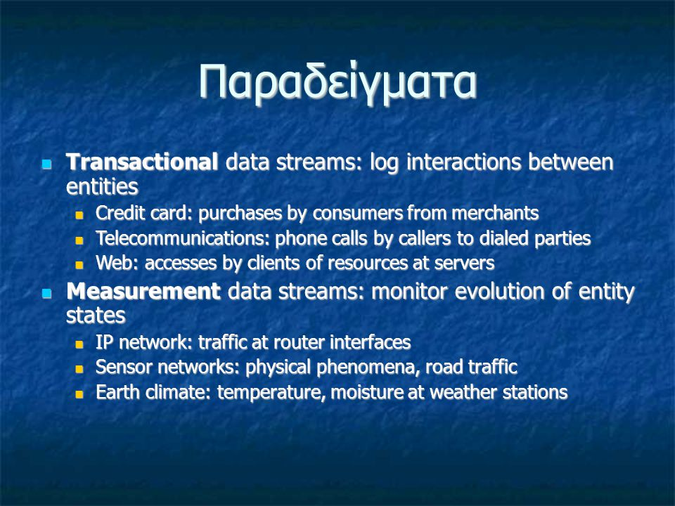 Παραδείγματα Transactional data streams: log interactions between entities Transactional data streams: log interactions between entities Credit card: purchases by consumers from merchants Credit card: purchases by consumers from merchants Telecommunications: phone calls by callers to dialed parties Telecommunications: phone calls by callers to dialed parties Web: accesses by clients of resources at servers Web: accesses by clients of resources at servers Measurement data streams: monitor evolution of entity states Measurement data streams: monitor evolution of entity states IP network: traffic at router interfaces IP network: traffic at router interfaces Sensor networks: physical phenomena, road traffic Sensor networks: physical phenomena, road traffic Earth climate: temperature, moisture at weather stations Earth climate: temperature, moisture at weather stations