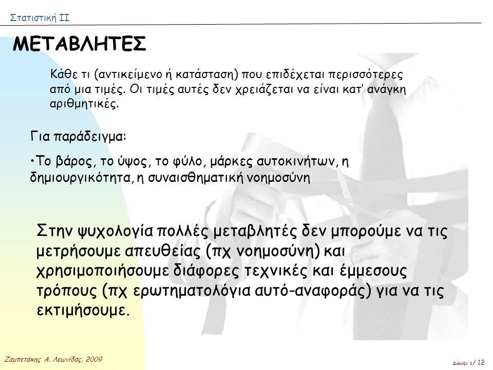 Στατιστική ΙΙ Ζαμπετάκης Α. Λεωνίδας, 2009 Διάλεξη 1 / 12 ΜΕΤΑΒΛΗΤΕΣ Κάθε τι (αντικείμενο ή κατάσταση) που επιδέχεται περισσότερες από μια τιμές. Οι τ
