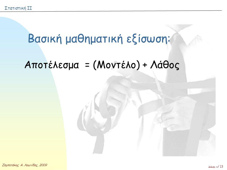 Στατιστική ΙΙ Ζαμπετάκης Α. Λεωνίδας, 2009 Διάλεξη 1 / 13 Βασική μαθηματική εξίσωση: Αποτέλεσμα = (Μοντέλο) + Λάθος