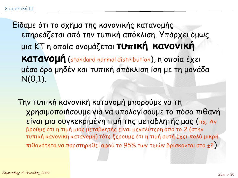 Στατιστική ΙΙ Ζαμπετάκης Α. Λεωνίδας, 2009 Διάλεξη 1 / 20 Είδαμε ότι το σχήμα της κανονικής κατανομής επηρεάζεται από την τυπική απόκλιση. Υπάρχει όμω