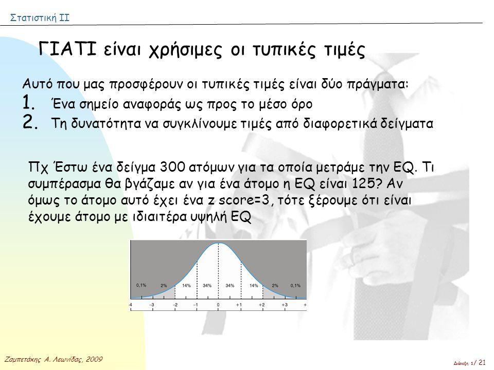 Στατιστική ΙΙ Ζαμπετάκης Α. Λεωνίδας, 2009 Διάλεξη 1 / 21 ΓΙΑΤΙ είναι χρήσιμες οι τυπικές τιμές Αυτό που μας προσφέρουν οι τυπικές τιμές είναι δύο πρά