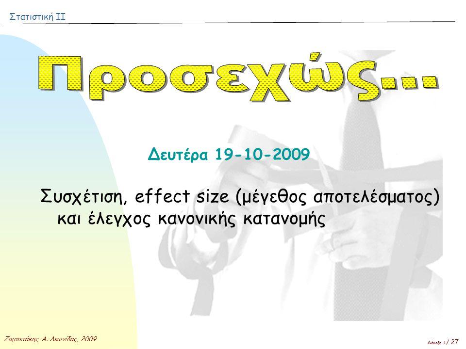 Στατιστική ΙΙ Ζαμπετάκης Α. Λεωνίδας, 2009 Διάλεξη 1 / 27 Δευτέρα 19-10-2009 Συσχέτιση, effect size (μέγεθος αποτελέσματος) και έλεγχος κανονικής κατα