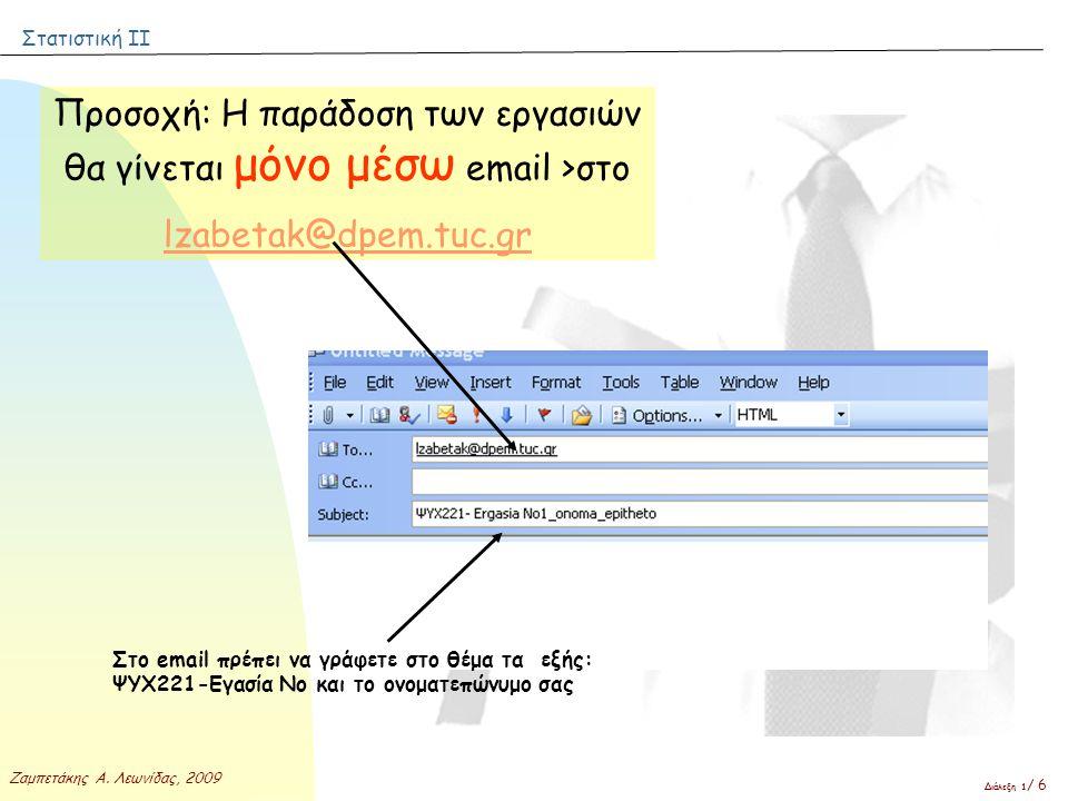 Στατιστική ΙΙ Ζαμπετάκης Α. Λεωνίδας, 2009 Διάλεξη 1 / 6 Προσοχή: Η παράδοση των εργασιών θα γίνεται μόνο μέσω email >στο lzabetak@dpem.tuc.gr Στο ema