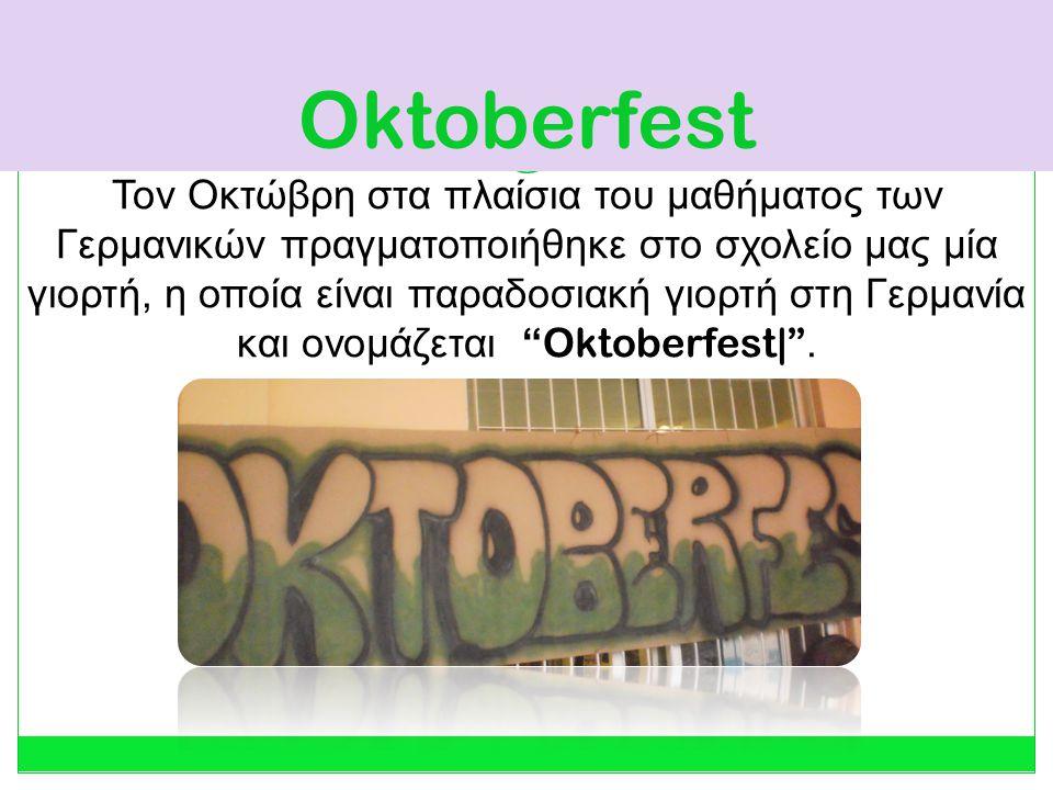 Oktoberfest Τον Οκτώβρη στα πλαίσια του μαθήματος των Γερμανικών πραγματοποιήθηκε στο σχολείο μας μία γιορτή, η οποία είναι παραδοσιακή γιορτή στη Γερμανία και ονομάζεται Oktoberfest| .