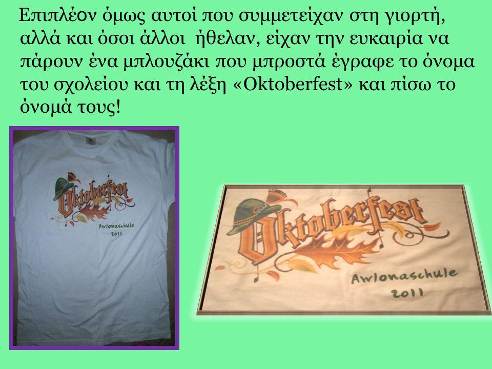 Επιπλέ ο ν όμως αυτοί που συμμετείχαν στη γιορτή, αλλά και όσοι άλλοι ήθελαν, είχαν την ευκαιρία να πάρουν ένα μπλουζάκι που μπροστά έγραφε το όνομα του σχολείου και τη λέξη «Oktoberfest» και πίσω το όνομά τους!