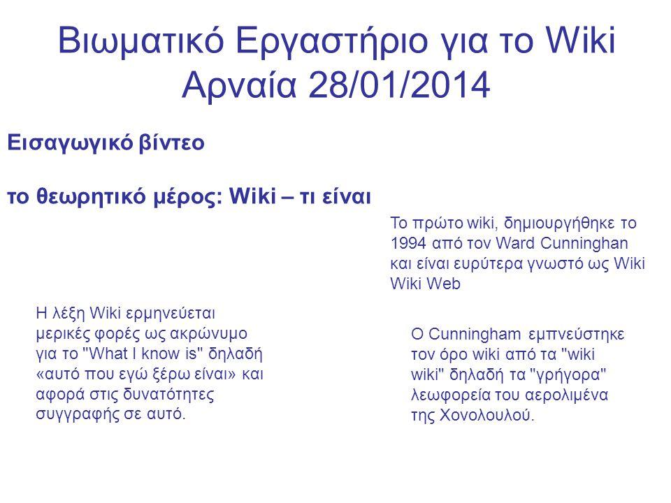 Βιωματικό Εργαστήριο για το Wiki Αρναία 28/01/2014 Εισαγωγικό βίντεο το θεωρητικό μέρος: Wiki – τι είναι Η λέξη Wiki ερμηνεύεται μερικές φορές ως ακρώνυμο για το What I know is δηλαδή «αυτό που εγώ ξέρω είναι» και αφορά στις δυνατότητες συγγραφής σε αυτό.