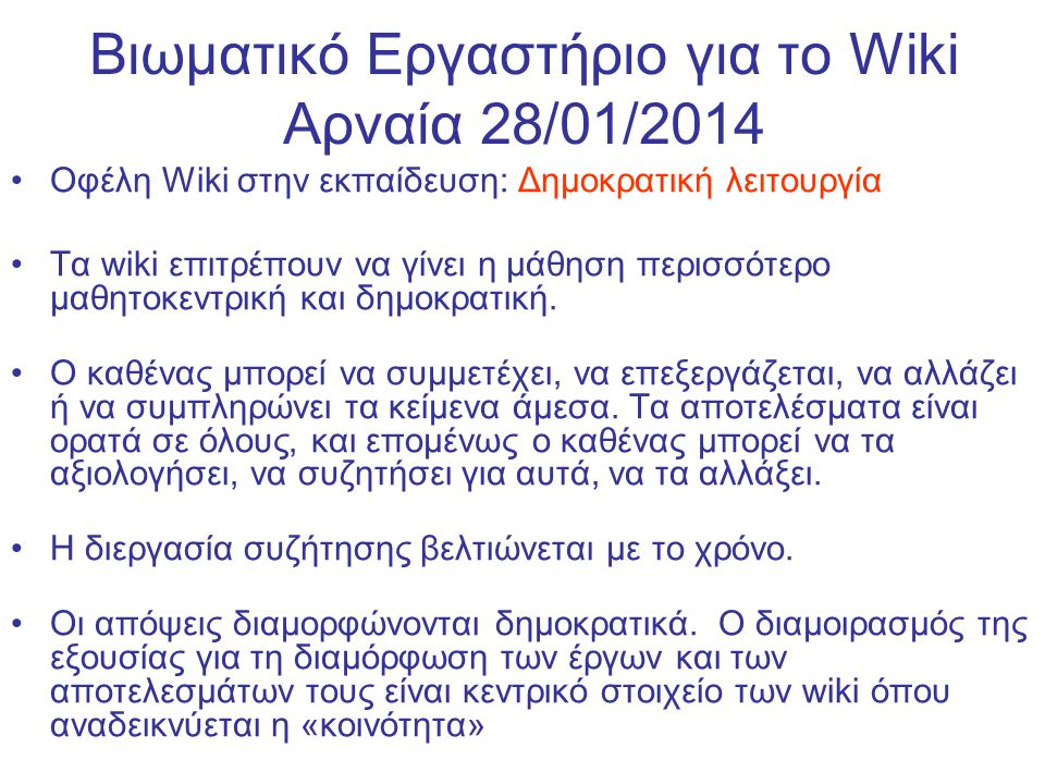 Βιωματικό Εργαστήριο για το Wiki Αρναία 28/01/2014 Οφέλη Wiki στην εκπαίδευση: Δημοκρατική λειτουργία Τα wiki επιτρέπουν να γίνει η μάθηση περισσότερο μαθητοκεντρική και δημοκρατική.