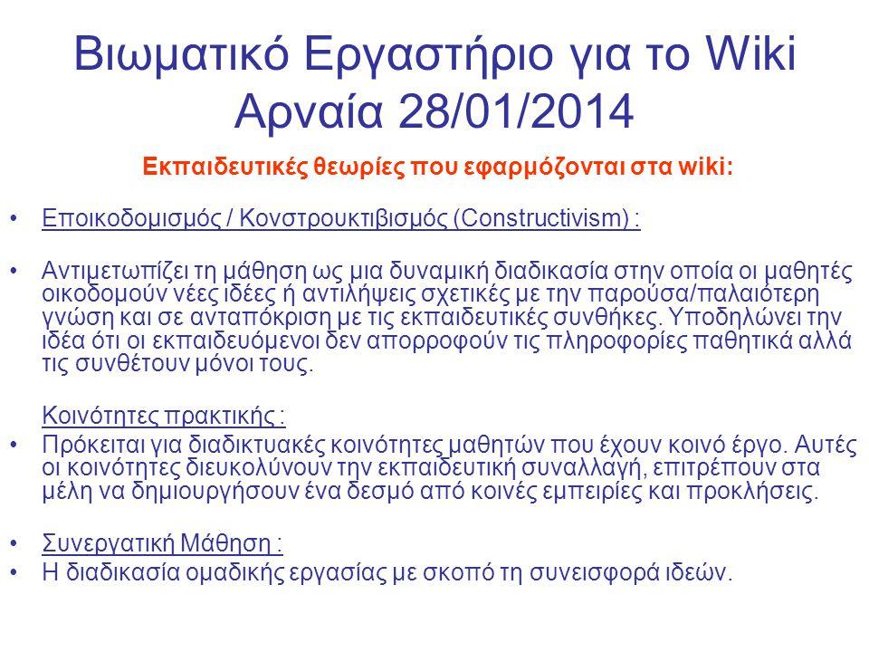 Βιωματικό Εργαστήριο για το Wiki Αρναία 28/01/2014 Ιδέες για τη χρήση ενός wiki στην τάξη: Δημιουργήστε έναν χώρο για ελεύθερη έκφραση Συζητήστε θέματα εργασιών, όπως και επιλεγμένα αναγνώσματα του μαθήματος (assigned readings) Μοιραστείτε πηγές όπως αναφορές σε βιβλιογραφία, ιστοσελίδες, δείγματα επιτυχούς συγγραφής, συσκέψεις, ανακοινώσεις εργασιών Διατηρήστε ένα περιοδικό εργασίας αποτελούμενης από ομαδικές εργασίες Απαιτήστε τη συνεργασία των μαθητών στη συγγραφή κειμένων, όπως μία έκθεση γραμμένη από όλη την τάξη Συζητήστε καινοτομίες στους τομείς της διδασκαλίας και της εκπαίδευσης Ενθαρρύνετε τους μαθητές να διορθώσουν σελίδες της wikipedia ή να αναλάβουν νέες σελίδες της wikipedia Εμπνεύστε και ενθαρρύνετε τους μαθητές να γράψουν ένα Wikibook Υποστηρίξτε service learning projects (i.e.