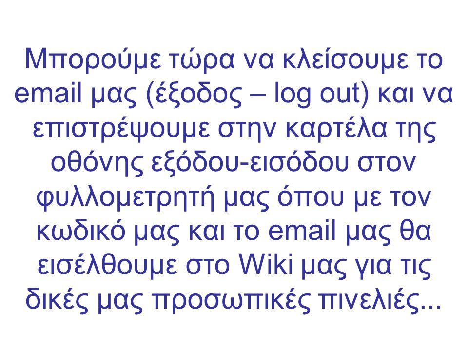 Μπορούμε τώρα να κλείσουμε το email μας (έξοδος – log out) και να επιστρέψουμε στην καρτέλα της οθόνης εξόδου-εισόδου στον φυλλομετρητή μας όπου με τον κωδικό μας και το email μας θα εισέλθουμε στο Wiki μας για τις δικές μας προσωπικές πινελιές...