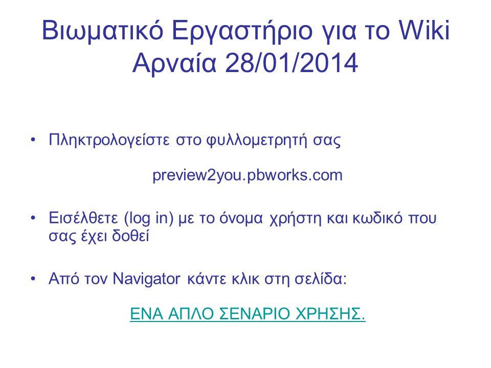Βιωματικό Εργαστήριο για το Wiki Αρναία 28/01/2014 Πληκτρολογείστε στο φυλλομετρητή σας preview2you.pbworks.com Εισέλθετε (log in) με το όνομα χρήστη και κωδικό που σας έχει δοθεί Από τον Navigator κάντε κλικ στη σελίδα: ΕΝΑ ΑΠΛΟ ΣΕΝΑΡΙΟ ΧΡΗΣΗΣ.ΕΝΑ ΑΠΛΟ ΣΕΝΑΡΙΟ ΧΡΗΣΗΣ.