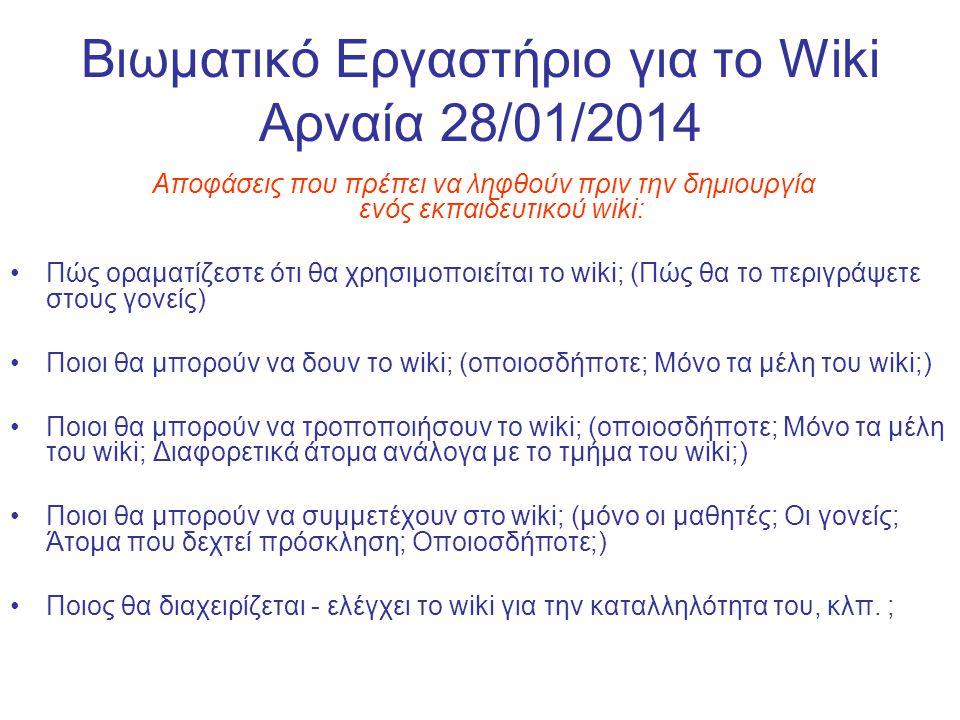 Βιωματικό Εργαστήριο για το Wiki Αρναία 28/01/2014 Αποφάσεις που πρέπει να ληφθούν πριν την δημιουργία ενός εκπαιδευτικού wiki: Πώς οραματίζεστε ότι θα χρησιμοποιείται το wiki; (Πώς θα το περιγράψετε στους γονείς) Ποιοι θα μπορούν να δουν το wiki; (οποιοσδήποτε; Μόνο τα μέλη του wiki;) Ποιοι θα μπορούν να τροποποιήσουν το wiki; (οποιοσδήποτε; Μόνο τα μέλη του wiki; Διαφορετικά άτομα ανάλογα με το τμήμα του wiki;) Ποιοι θα μπορούν να συμμετέχουν στο wiki; (μόνο οι μαθητές; Οι γονείς; Άτομα που δεχτεί πρόσκληση; Οποιοσδήποτε;) Ποιος θα διαχειρίζεται - ελέγχει το wiki για την καταλληλότητα του, κλπ.