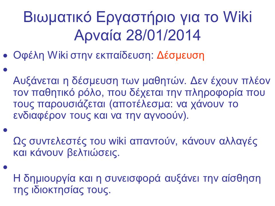 Βιωματικό Εργαστήριο για το Wiki Αρναία 28/01/2014 Οφέλη Wiki στην εκπαίδευση: Διαπροσωπικές σχέσεις αλληλεπιδράσεις – Ανάπτυξη διαπροσωπικών και επικοινωνιακών δεξιοτήτων, ιδιαίτερα την επίτευξη ομοφωνίας και του συμβιβασμού, μέσα σε ένα περιβάλλον όπου το αποτέλεσμα κινητοποιεί την διαπροσωπική λύση προβλημάτων.