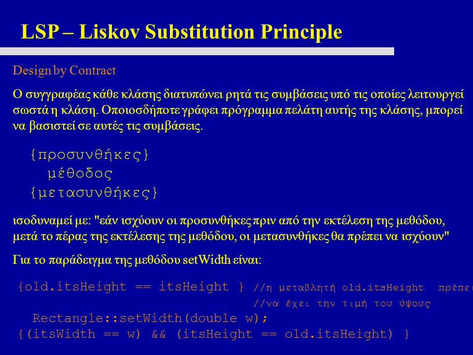 LSP – Liskov Substitution Principle Design by Contract Ο συγγραφέας κάθε κλάσης διατυπώνει ρητά τις συμβάσεις υπό τις οποίες λειτουργεί σωστά η κλάση.