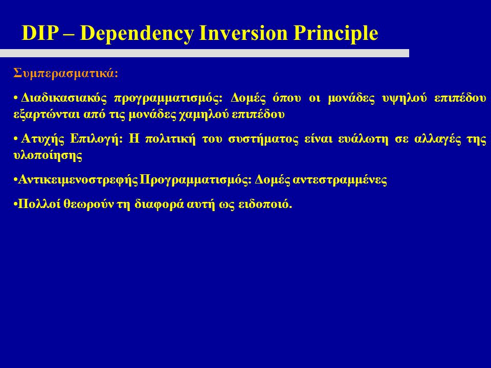 DIP – Dependency Inversion Principle Συμπερασματικά: Διαδικασιακός προγραμματισμός: Δομές όπου οι μονάδες υψηλού επιπέδου εξαρτώνται από τις μονάδες χ