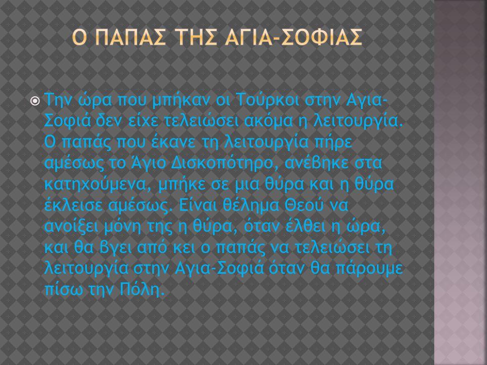  Την ώρα που μπήκαν οι Τούρκοι στην Αγια- Σοφιά δεν είχε τελειώσει ακόμα η λειτουργία. Ο παπάς που έκανε τη λειτουργία πήρε αμέσως το Άγιο Δισκοπότηρ