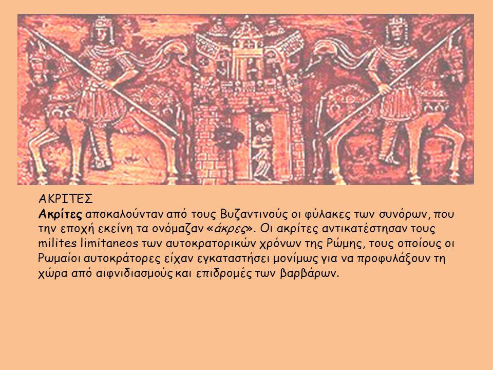 ΑΚΡΙΤΕΣ Ακρίτες αποκαλούνταν από τους Βυζαντινούς οι φύλακες των συνόρων, που την εποχή εκείνη τα ονόμαζαν «άκρες». Οι ακρίτες αντικατέστησαν τους mil
