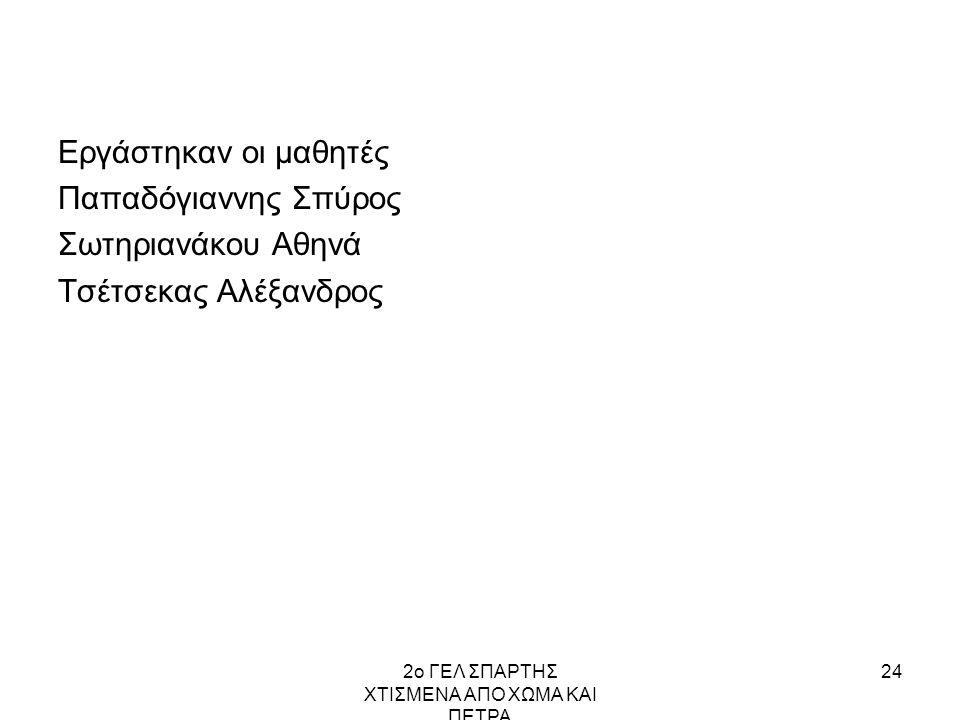 2ο ΓΕΛ ΣΠΑΡΤΗΣ ΧΤΙΣΜΕΝΑ ΑΠΟ ΧΩΜΑ ΚΑΙ ΠΕΤΡΑ 24 Εργάστηκαν οι μαθητές Παπαδόγιαννης Σπύρος Σωτηριανάκου Αθηνά Τσέτσεκας Αλέξανδρος