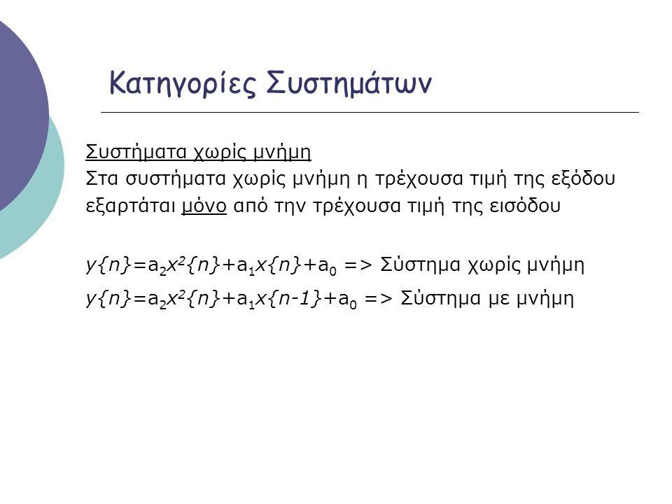 Κατηγορίες Συστημάτων Γραμμικά Συστήματα y 1 {n} = Τ[x 1 {n}] είναι η απόκριση του συστήματος Τ[●] στην είσοδο x1{n} και ομοίως y 2 {n} = Τ[x 2 {n}] η απόκριση στην είσοδο x 2 {n} τότε το σύστημα Τ[●] είναι γραμμικό αν και μόνο αν πληρείται η παρακάτω σχέση: Τ[a 1 x 1 {n}+a 2 x 2 {n}]=a 1 T[x 1 {n}]+a 2 T[x 2 {n}] =a 1 y 1 {n}+a 2 y 2 {n} για οποιεσδήποτε σταθερές a 1 και a 2