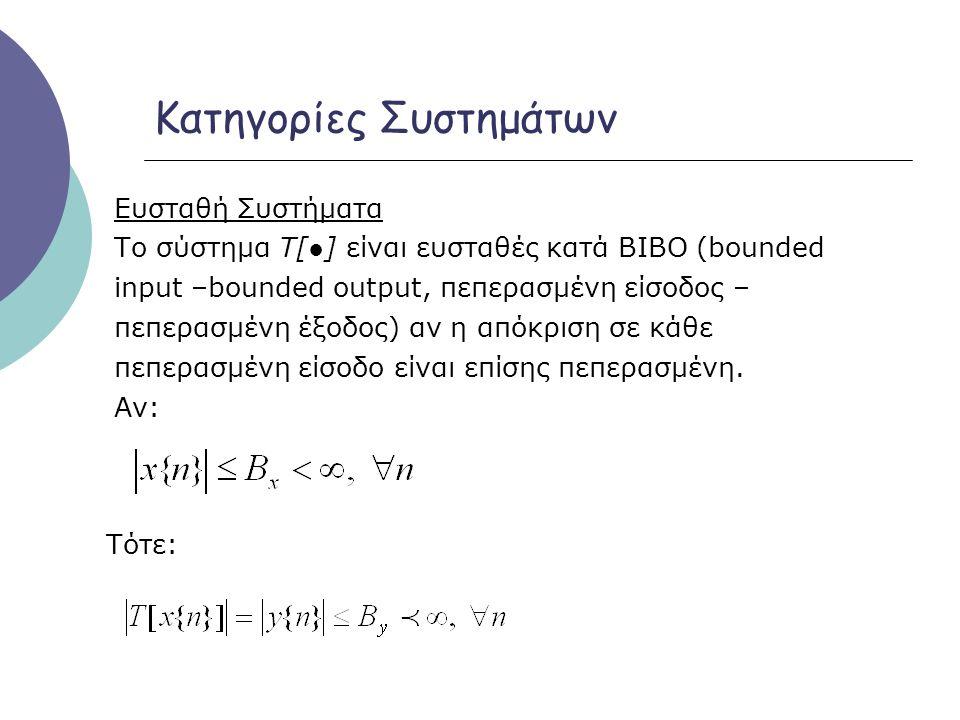 Κατηγορίες Συστημάτων Ευσταθή Συστήματα Το σύστημα Τ[●] είναι ευσταθές κατά BIBO (bounded input –bounded output, πεπερασμένη είσοδος – πεπερασμένη έξο
