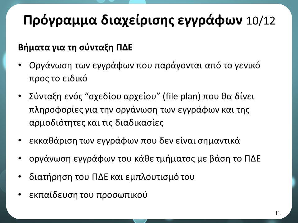 Πρόγραμμα διαχείρισης εγγράφων 10/12 Βήματα για τη σύνταξη ΠΔΕ Οργάνωση των εγγράφων που παράγονται από το γενικό προς το ειδικό Σύνταξη ενός σχεδίου αρχείου (file plan) που θα δίνει πληροφορίες για την οργάνωση των εγγράφων και της αρμοδιότητες και τις διαδικασίες εκκαθάριση των εγγράφων που δεν είναι σημαντικά οργάνωση εγγράφων του κάθε τμήματος με βάση το ΠΔΕ διατήρηση του ΠΔΕ και εμπλουτισμό του εκπαίδευση του προσωπικού 11