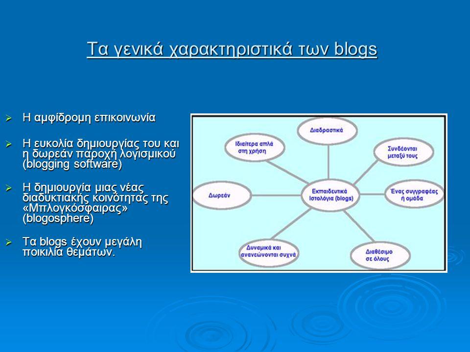 Τα γενικά χαρακτηριστικά των blogs  Η αμφίδρομη επικοινωνία  Η ευκολία δημιουργίας του και η δωρεάν παροχή λογισμικού (blogging software)  Η δημιουργία μιας νέας διαδυκτιακής κοινότητας της «Μπλογκόσφαιρας» (blogosphere)  Τα blogs έχουν μεγάλη ποικιλία θεμάτων.