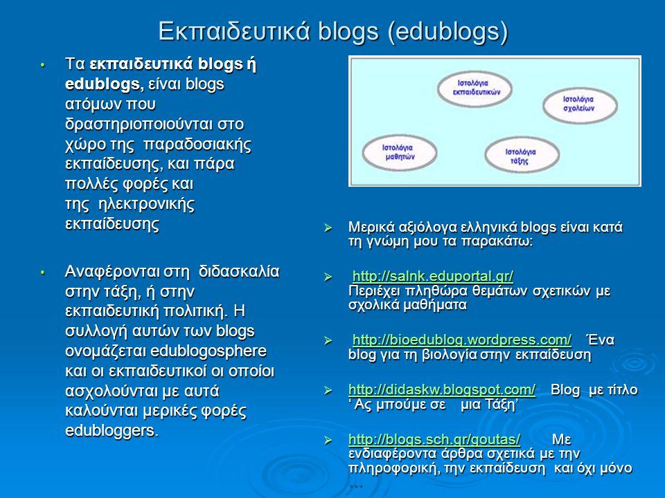 Εκπαιδευτικά blogs (edublogs) Τα εκπαιδευτικά blogs ή edublogs, είναι blogs ατόμων που δραστηριοποιούνται στο χώρο της παραδοσιακής εκπαίδευσης, και πάρα πολλές φορές και της ηλεκτρονικής εκπαίδευσης Τα εκπαιδευτικά blogs ή edublogs, είναι blogs ατόμων που δραστηριοποιούνται στο χώρο της παραδοσιακής εκπαίδευσης, και πάρα πολλές φορές και της ηλεκτρονικής εκπαίδευσης Aναφέρονται στη διδασκαλία στην τάξη, ή στην εκπαιδευτική πολιτική.