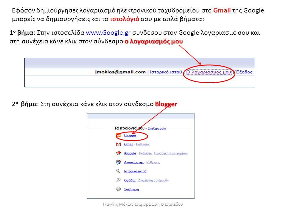 Γιάννης Μόκιας Επιμόρφωση Β Επιπέδου Εφόσον δημιούργησες λογαριασμό ηλεκτρονικού ταχυδρομείου στο Gmail της Google μπορείς να δημιουργήσεις και το ιστολόγιό σου με απλά βήματα: ο λογαριασμός μου 1 ο βήμα: Στην ιστοσελίδα www.Google.gr συνδέσου στον Google λογαριασμό σου και στη συνέχεια κάνε κλικ στον σύνδεσμο ο λογαριασμός μουwww.Google.gr Blogger 2 ο βήμα: Στη συνέχεια κάνε κλικ στον σύνδεσμο Blogger